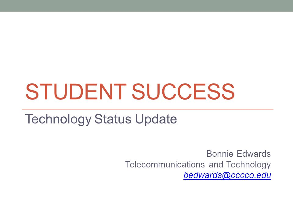 STUDENT SUCCESS Technology Status Update Bonnie Edwards Telecommunications and Technology bedwards@cccco.edu
