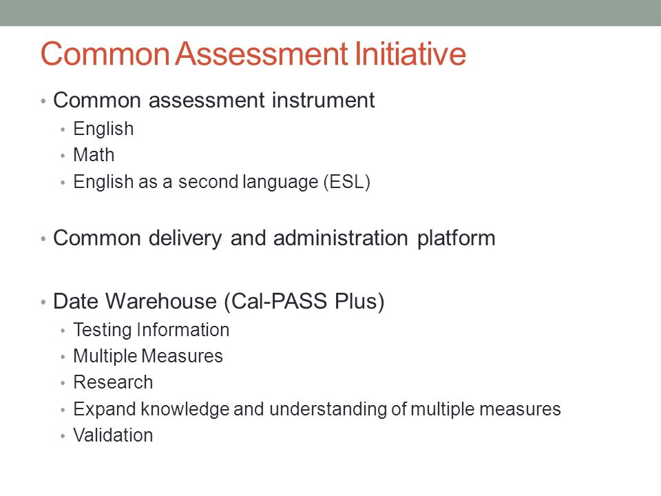 Common Assessment Initiative Common assessment instrument English Math English as a second language (ESL) Common delivery and administration platform