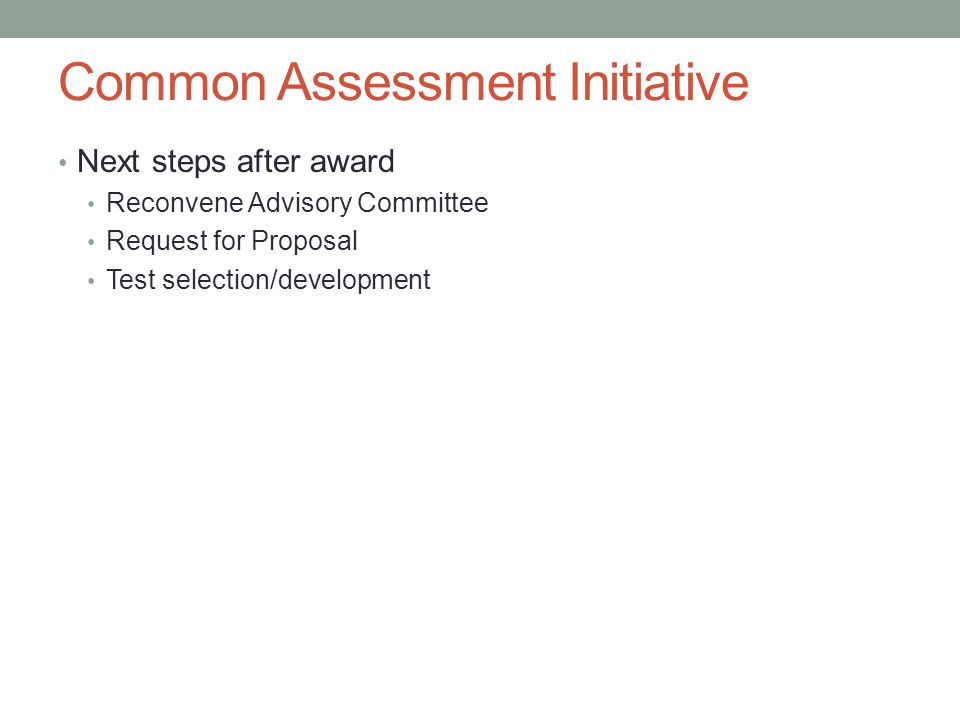 Common Assessment Initiative Next steps after award Reconvene Advisory Committee Request for Proposal Test selection/development