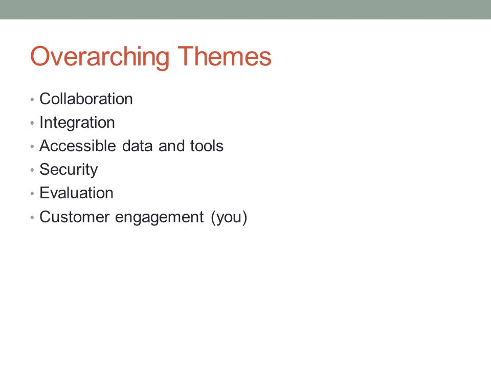 Overarching Themes Collaboration Integration Accessible data and tools Security Evaluation Customer engagement (you)