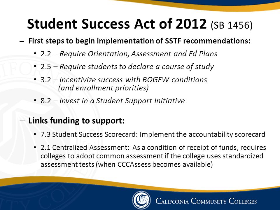 – First steps to begin implementation of SSTF recommendations: 2.2 – Require Orientation, Assessment and Ed Plans 2.5 – Require students to declare a