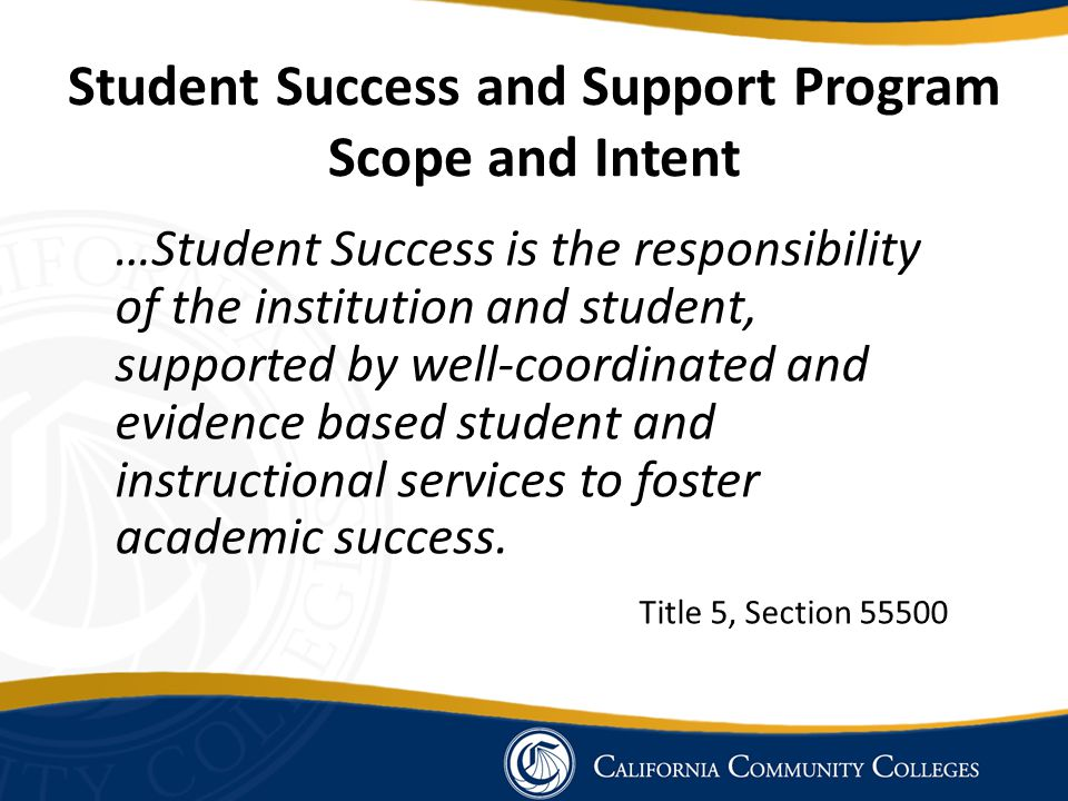 Student Success and Support Program Core Services Orientation: A process that acquaints students and potential students with, at a minimum, college programs, student support services, facilities and grounds, academic expectations, institutional procedures, and other appropriate information… Title 5, Section 55521