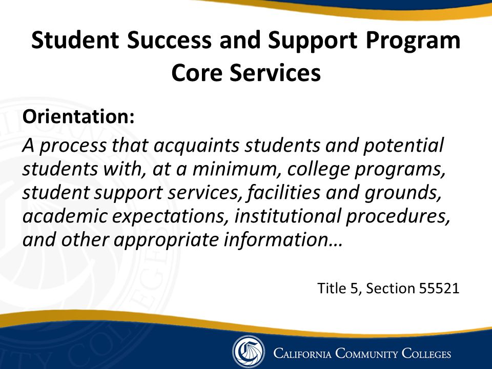 Student Success and Support Program Core Services Assessment for Placement: The process of gathering information about … the student s study skills, English language proficiency, computational skills, aptitudes, goals, learning skills, career aspirations, academic performance, and need for special services.