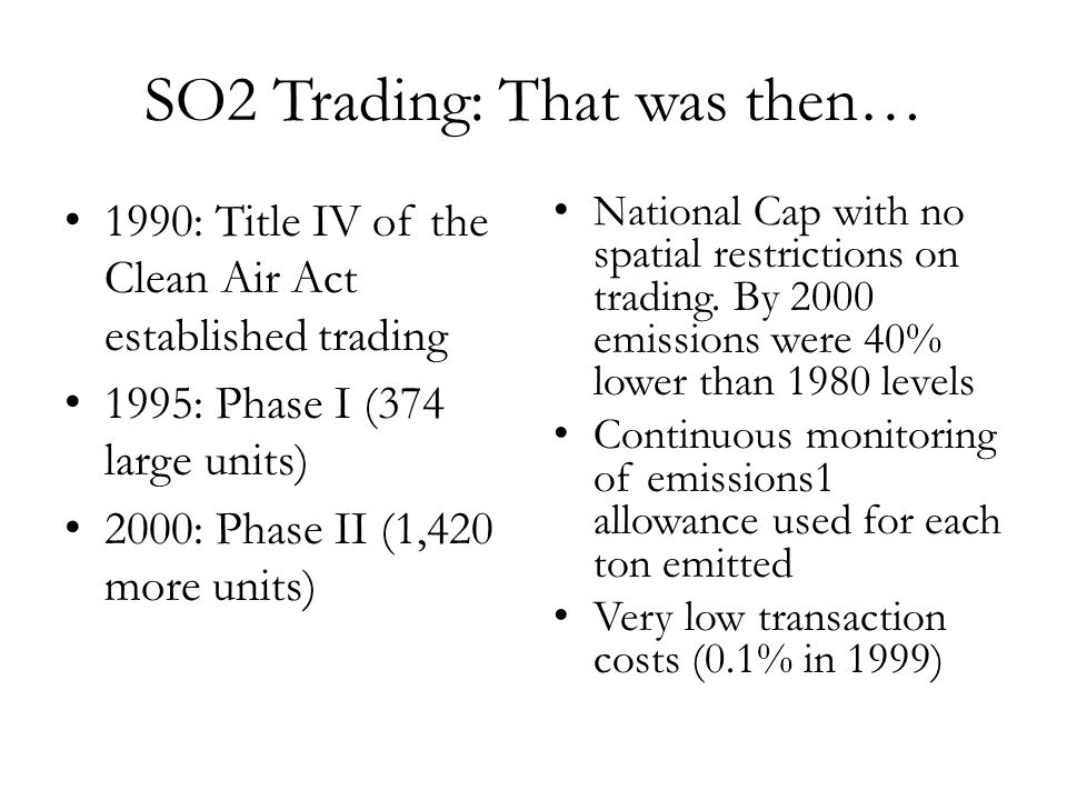 SO2 Trading: That was then… 1990: Title IV of the Clean Air Act established trading 1995: Phase I (374 large units) 2000: Phase II (1,420 more units)