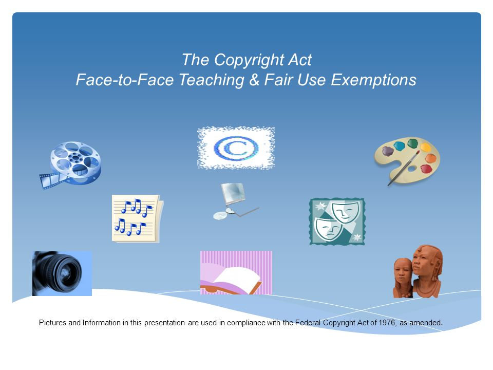 The Copyright Act Face-to-Face Teaching & Fair Use Exemptions Pictures and Information in this presentation are used in compliance with the Federal Co