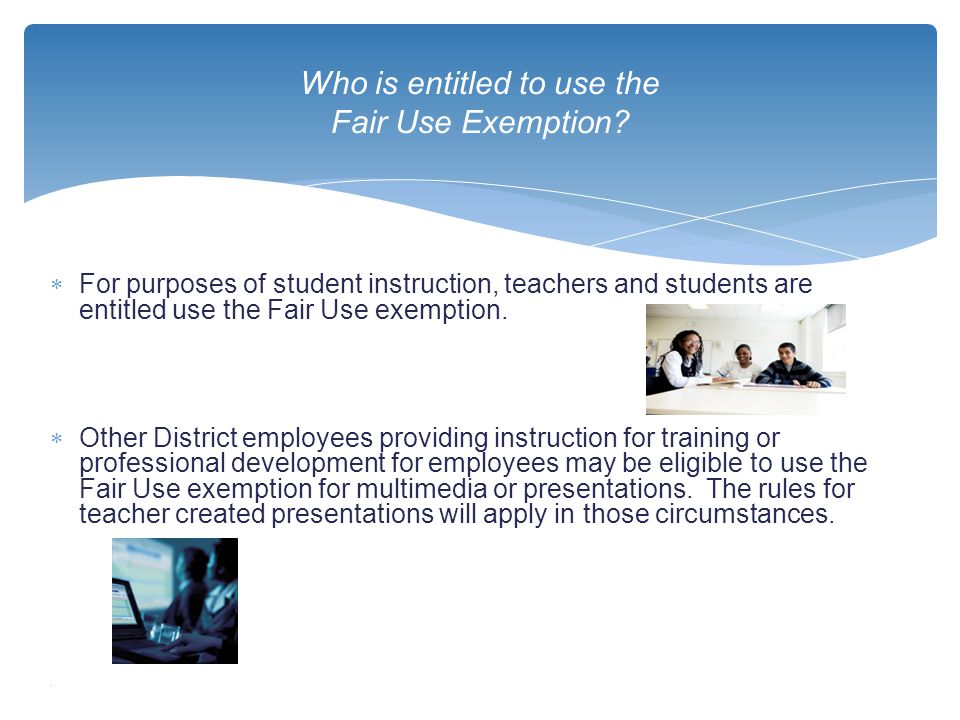  For purposes of student instruction, teachers and students are entitled use the Fair Use exemption.  Other District employees providing instruction