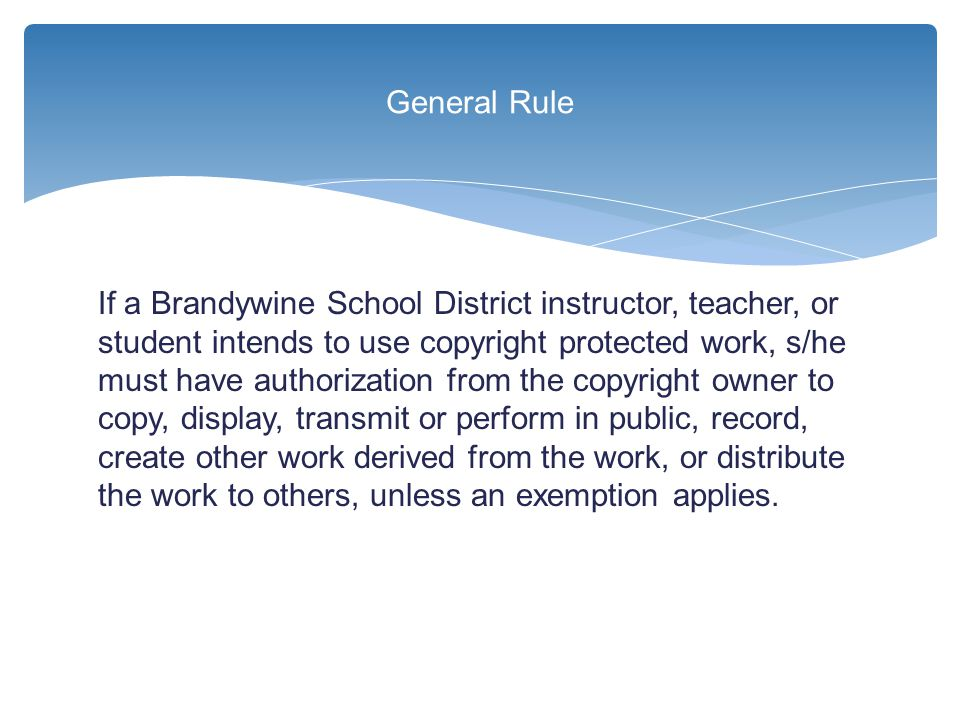 If a Brandywine School District instructor, teacher, or student intends to use copyright protected work, s/he must have authorization from the copyrig