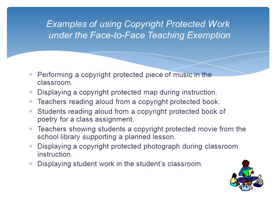  Performing a copyright protected piece of music in the classroom.  Displaying a copyright protected map during instruction.  Teachers reading alou