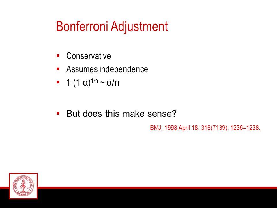 Bonferroni Adjustment  Conservative  Assumes independence  1-(1- α ) 1/n ~ α/n  But does this make sense.