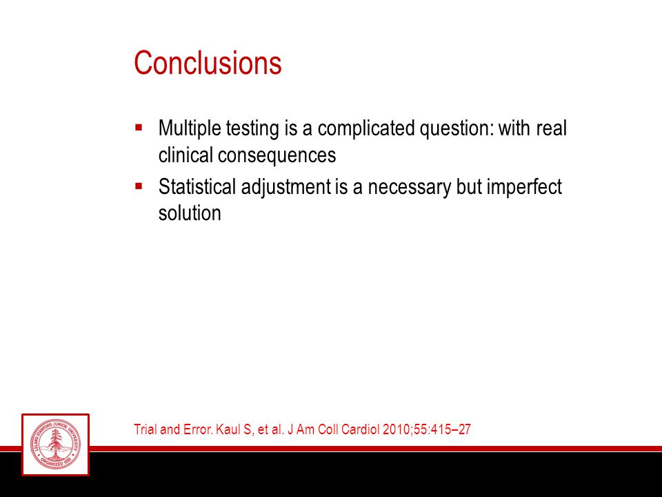 Conclusions  Multiple testing is a complicated question: with real clinical consequences  Statistical adjustment is a necessary but imperfect solution Trial and Error.