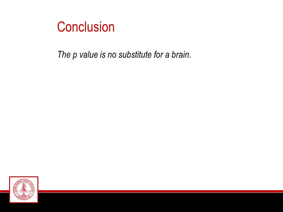 Conclusion The p value is no substitute for a brain.
