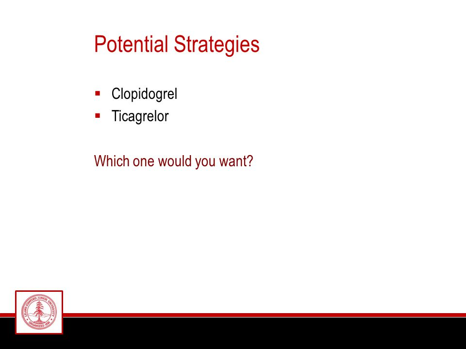 Potential Strategies  Clopidogrel  Ticagrelor Which one would you want