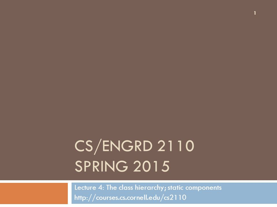 CS/ENGRD 2110 SPRING 2015 Lecture 4: The class hierarchy; static components http://courses.cs.cornell.edu/cs2110 1
