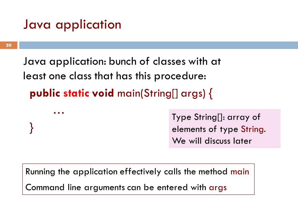 Java application 20 Java application: bunch of classes with at least one class that has this procedure: public static void main(String[] args) { … } Type String[]: array of elements of type String.