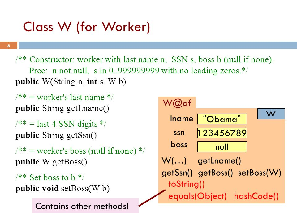 Class W (for Worker) 6 /** Constructor: worker with last name n, SSN s, boss b (null if none).