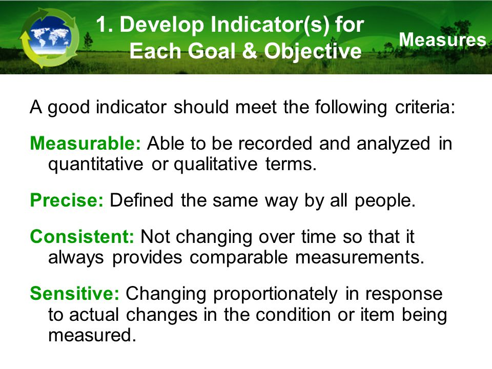 A good indicator should meet the following criteria: Measurable: Able to be recorded and analyzed in quantitative or qualitative terms.