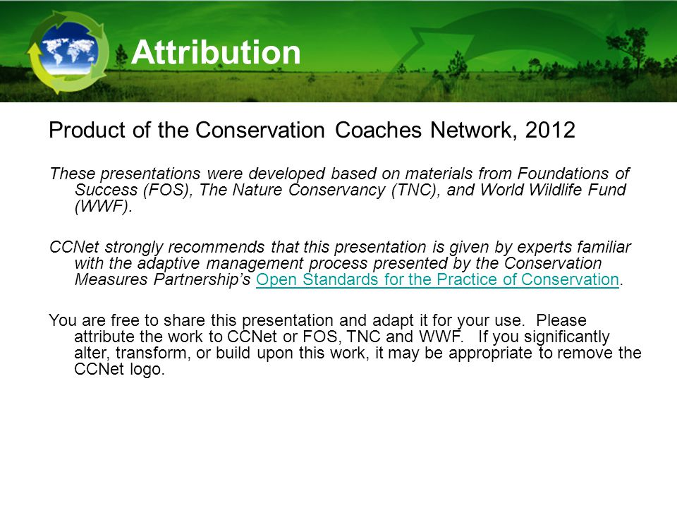 Attribution Product of the Conservation Coaches Network, 2012 These presentations were developed based on materials from Foundations of Success (FOS), The Nature Conservancy (TNC), and World Wildlife Fund (WWF).