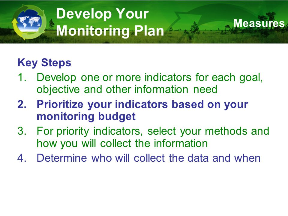 Develop Your Monitoring Plan Key Steps 1.Develop one or more indicators for each goal, objective and other information need 2.Prioritize your indicators based on your monitoring budget 3.For priority indicators, select your methods and how you will collect the information 4.Determine who will collect the data and when Measures
