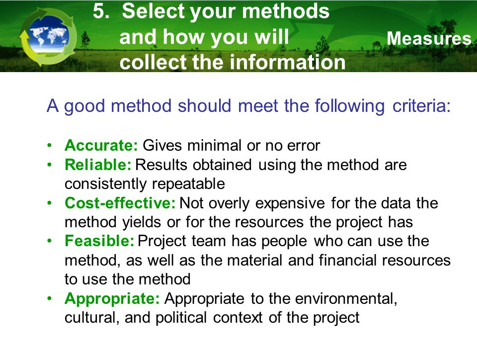 5. Select your methods and how you will collect the information A good method should meet the following criteria: Accurate: Gives minimal or no error