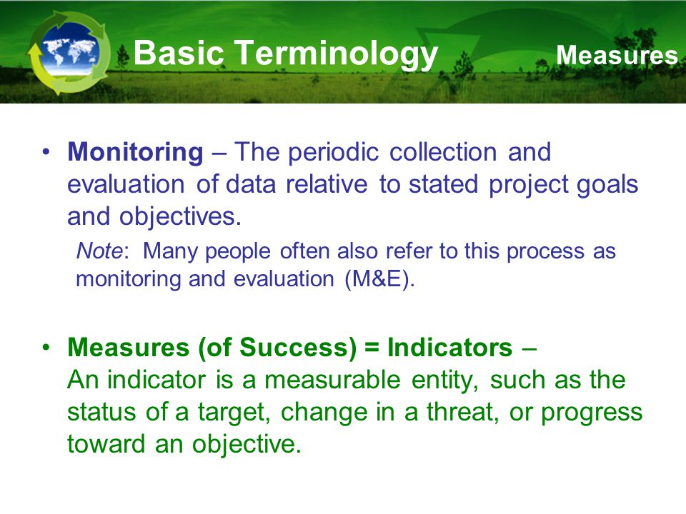 Basic Terminology Monitoring – The periodic collection and evaluation of data relative to stated project goals and objectives.