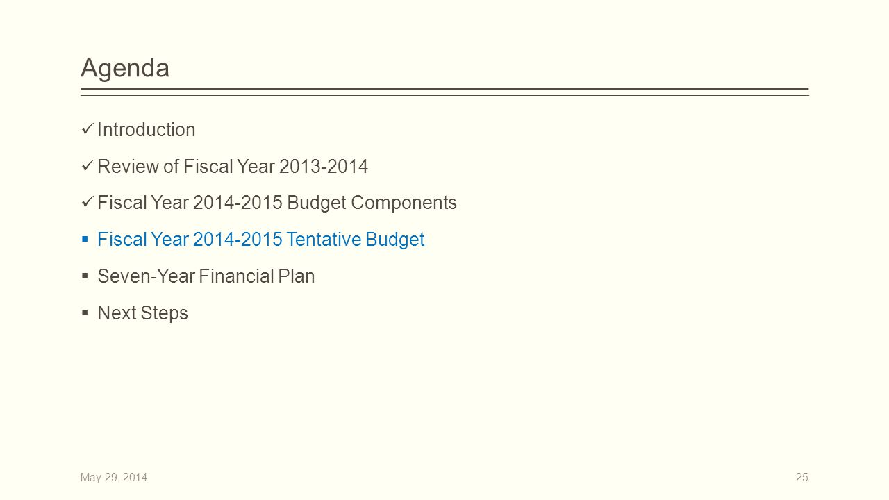 Agenda Introduction Review of Fiscal Year 2013-2014 Fiscal Year 2014-2015 Budget Components  Fiscal Year 2014-2015 Tentative Budget  Seven-Year Financial Plan  Next Steps 25May 29, 2014
