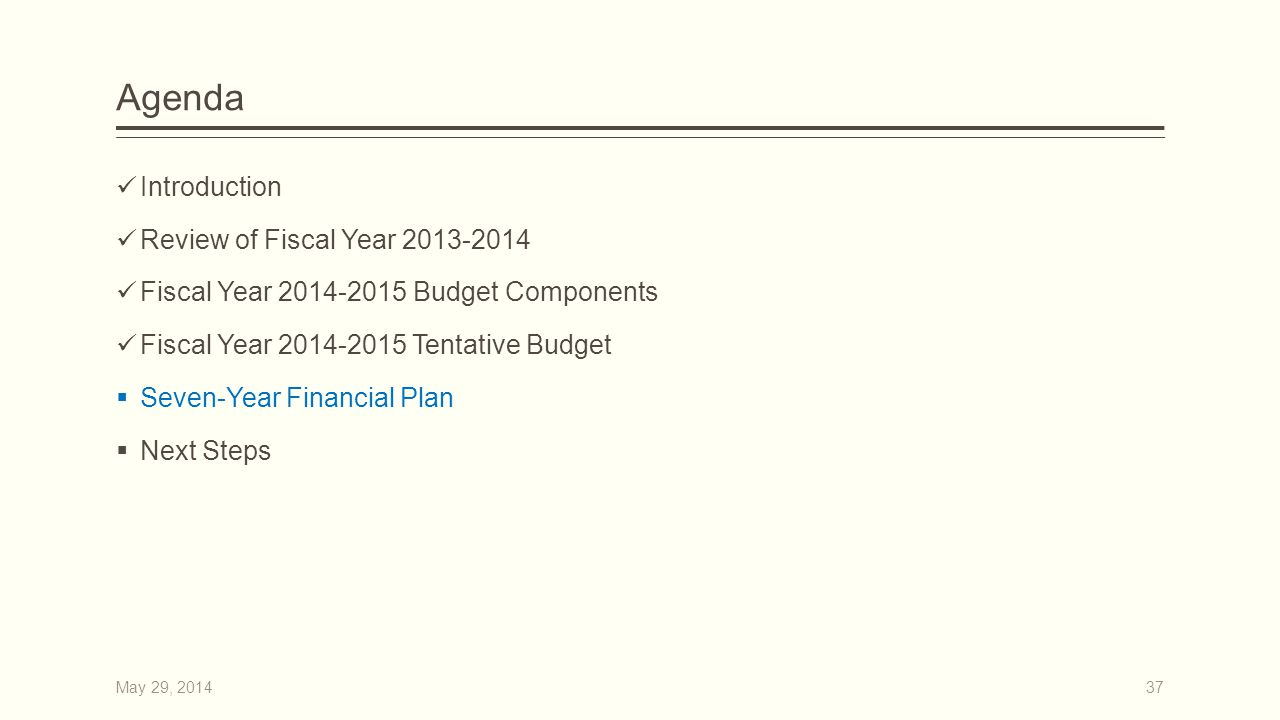 Agenda Introduction Review of Fiscal Year 2013-2014 Fiscal Year 2014-2015 Budget Components Fiscal Year 2014-2015 Tentative Budget  Seven-Year Financial Plan  Next Steps 37May 29, 2014