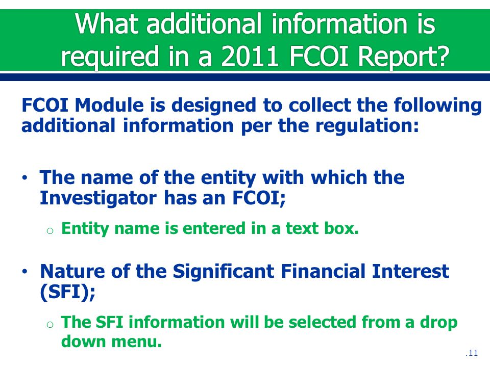 FCOI Module is designed to collect the following additional information per the regulation: The name of the entity with which the Investigator has an FCOI; o Entity name is entered in a text box.
