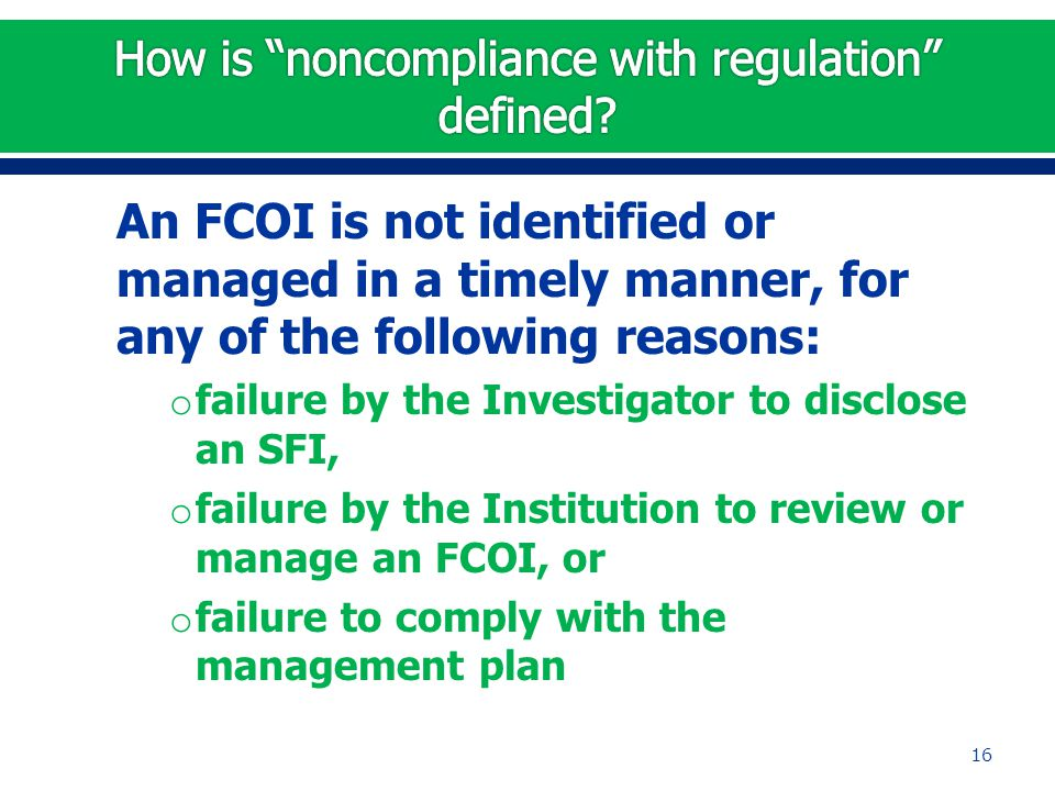 An FCOI is not identified or managed in a timely manner, for any of the following reasons: o failure by the Investigator to disclose an SFI, o failure by the Institution to review or manage an FCOI, or o failure to comply with the management plan 16