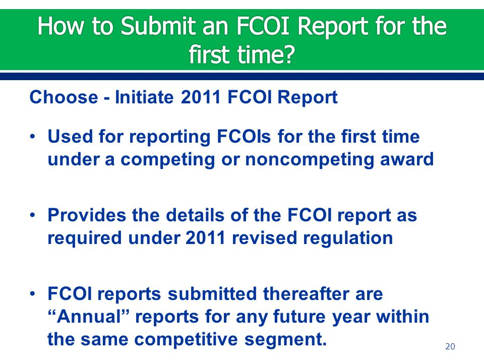 Choose - Initiate 2011 FCOI Report Used for reporting FCOIs for the first time under a competing or noncompeting award Provides the details of the FCOI report as required under 2011 revised regulation FCOI reports submitted thereafter are Annual reports for any future year within the same competitive segment.