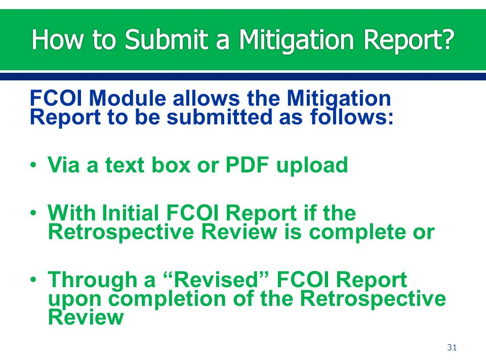 FCOI Module allows the Mitigation Report to be submitted as follows: Via a text box or PDF upload With Initial FCOI Report if the Retrospective Review is complete or Through a Revised FCOI Report upon completion of the Retrospective Review 31