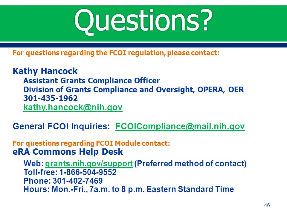 For questions regarding the FCOI regulation, please contact: Kathy Hancock Assistant Grants Compliance Officer Division of Grants Compliance and Oversight, OPERA, OER 301-435-1962 kathy.hancock@nih.gov General FCOI Inquiries: FCOICompliance@mail.nih.govFCOICompliance@mail.nih.gov For questions regarding FCOI Module contact: eRA Commons Help Desk Web: grants.nih.gov/support (Preferred method of contact) Toll-free: 1-866-504-9552 Phone: 301-402-7469 Hours: Mon.-Fri., 7a.m.