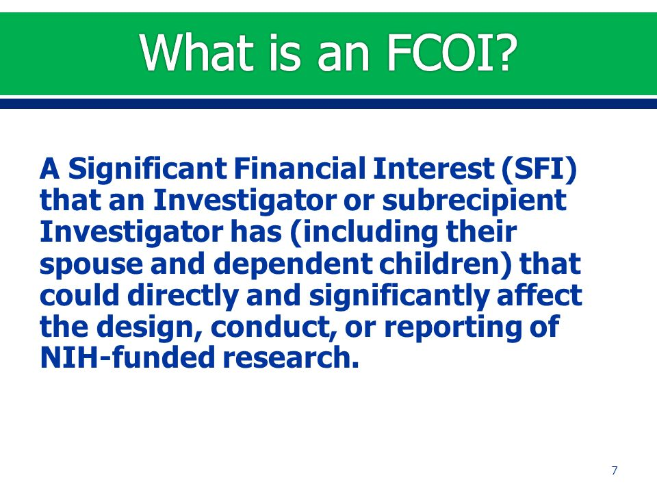 A Significant Financial Interest (SFI) that an Investigator or subrecipient Investigator has (including their spouse and dependent children) that could directly and significantly affect the design, conduct, or reporting of NIH-funded research.