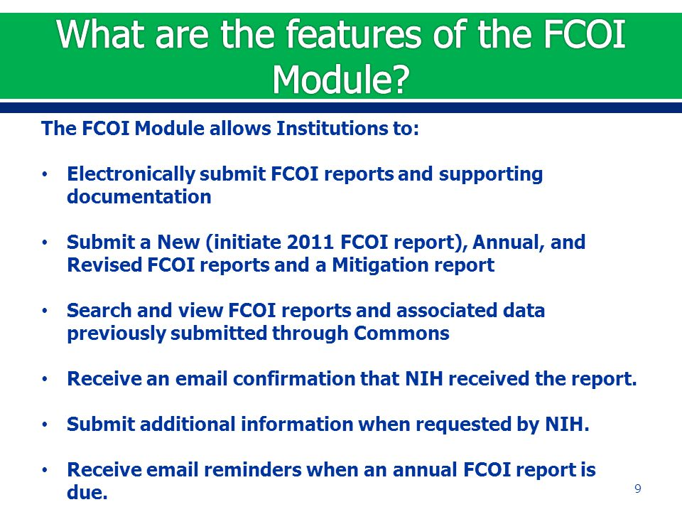 The FCOI Module allows Institutions to: Electronically submit FCOI reports and supporting documentation Submit a New (initiate 2011 FCOI report), Annual, and Revised FCOI reports and a Mitigation report Search and view FCOI reports and associated data previously submitted through Commons Receive an email confirmation that NIH received the report.