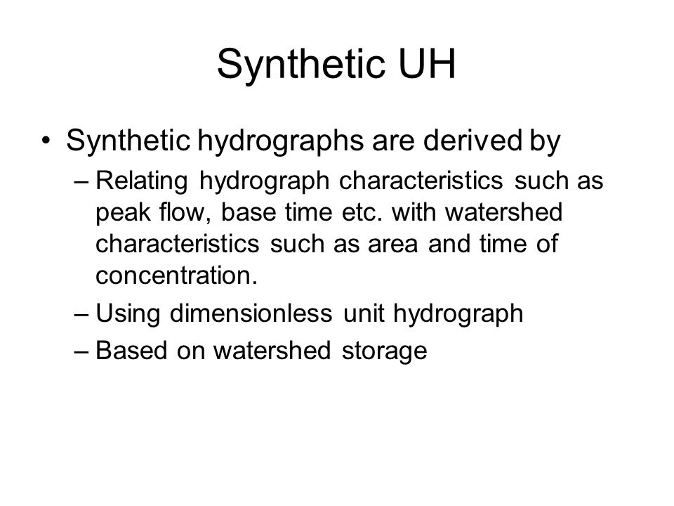 Synthetic UH Synthetic hydrographs are derived by –Relating hydrograph characteristics such as peak flow, base time etc.