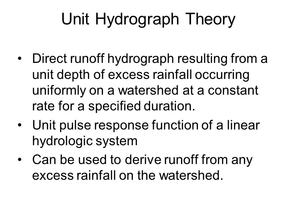 Unit Hydrograph Theory Direct runoff hydrograph resulting from a unit depth of excess rainfall occurring uniformly on a watershed at a constant rate for a specified duration.