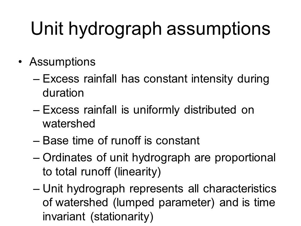 Unit hydrograph assumptions Assumptions –Excess rainfall has constant intensity during duration –Excess rainfall is uniformly distributed on watershed –Base time of runoff is constant –Ordinates of unit hydrograph are proportional to total runoff (linearity) –Unit hydrograph represents all characteristics of watershed (lumped parameter) and is time invariant (stationarity)