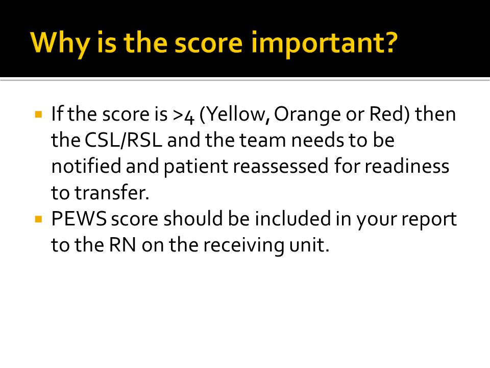  If the score is >4 (Yellow, Orange or Red) then the CSL/RSL and the team needs to be notified and patient reassessed for readiness to transfer.  PE