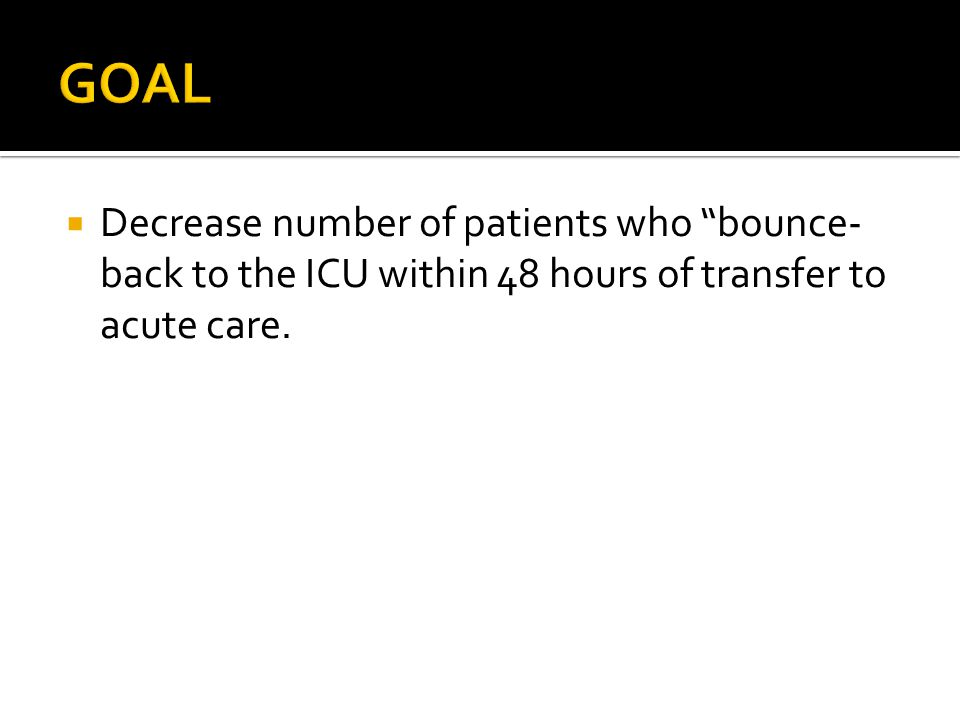 " Decrease number of patients who ""bounce- back to the ICU within 48 hours of transfer to acute care."