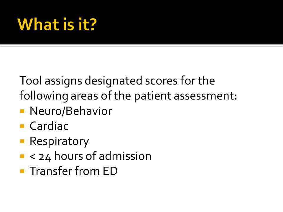 Tool assigns designated scores for the following areas of the patient assessment:  Neuro/Behavior  Cardiac  Respiratory  < 24 hours of admission 