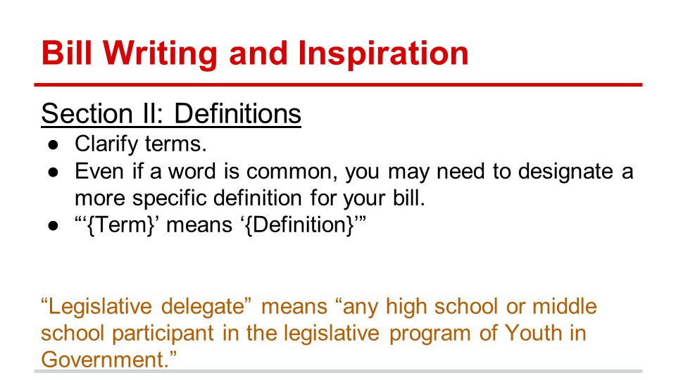 Bill Writing and Inspiration Section II: Definitions ●Clarify terms.