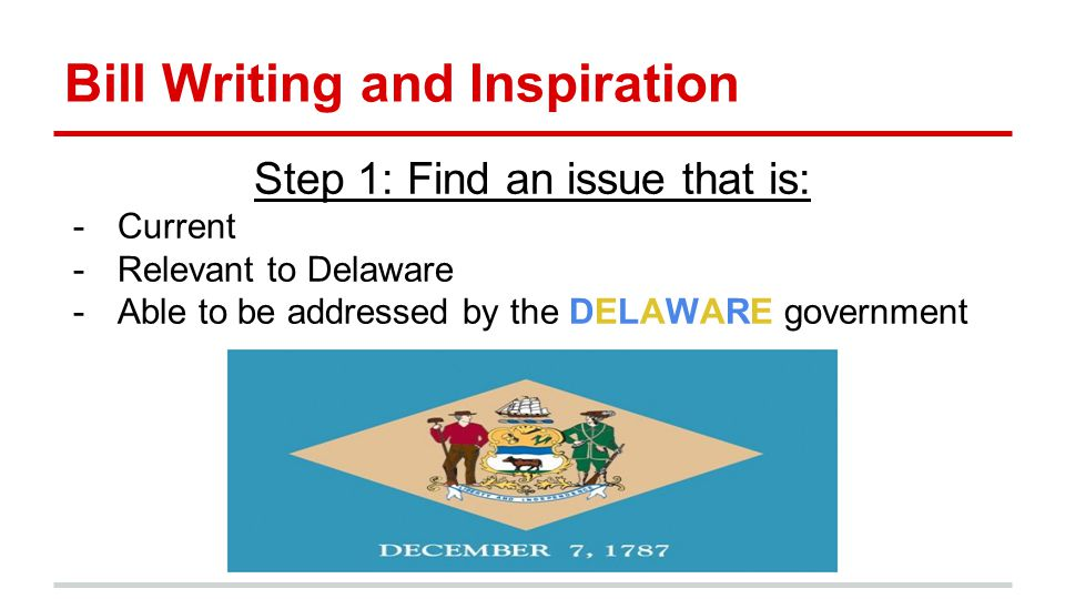 Bill Writing and Inspiration Step 1: Find an issue that is: -Current -Relevant to Delaware -Able to be addressed by the DELAWARE government