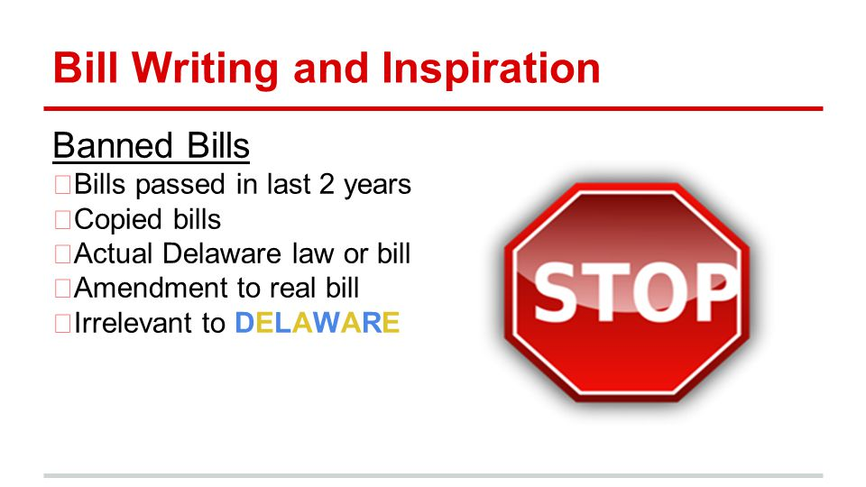 Bill Writing and Inspiration Banned Bills Bills passed in last 2 years Copied bills Actual Delaware law or bill Amendment to real bill Irrelevant to DELAWARE