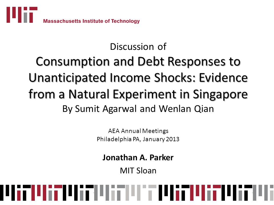 Discussion of Consumption and Debt Responses to Unanticipated Income Shocks: Evidence from a Natural Experiment in Singapore By Sumit Agarwal and Wenlan Qian AEA Annual Meetings Philadelphia PA, January 2013 Jonathan A.