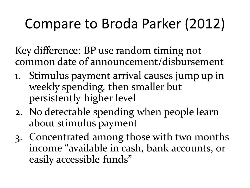 Compare to Broda Parker (2012) Key difference: BP use random timing not common date of announcement/disbursement 1.Stimulus payment arrival causes jum