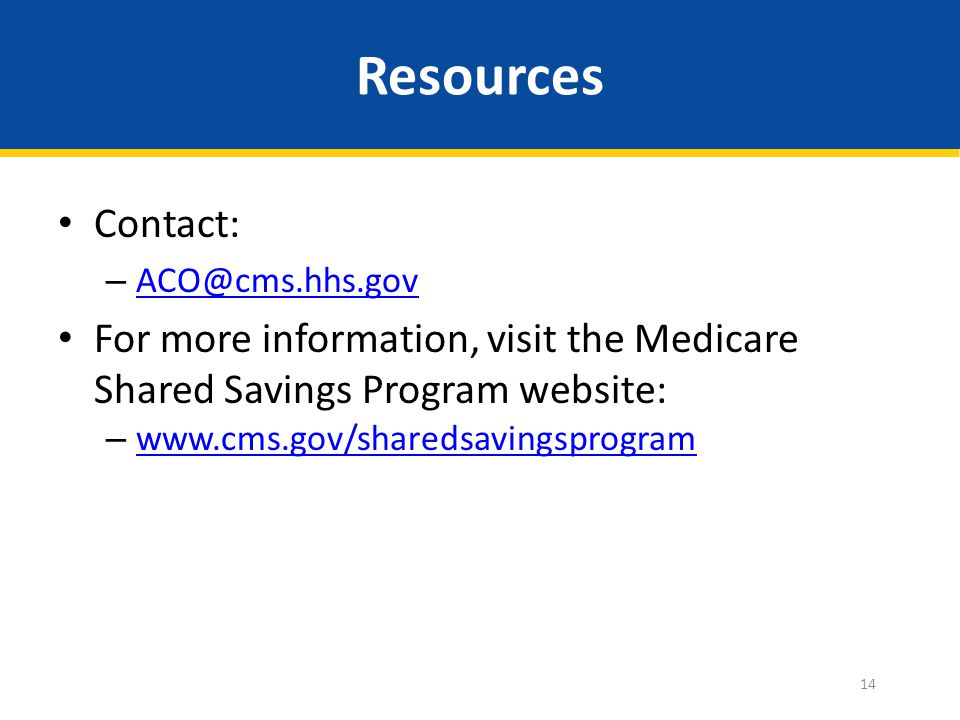 Resources Contact: – ACO@cms.hhs.gov ACO@cms.hhs.gov For more information, visit the Medicare Shared Savings Program website: – www.cms.gov/sharedsavingsprogram www.cms.gov/sharedsavingsprogram 14