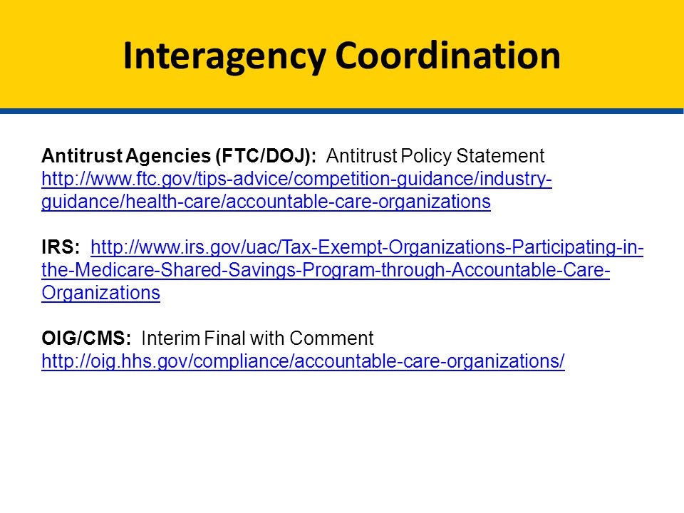 Interagency Coordination Antitrust Agencies (FTC/DOJ): Antitrust Policy Statement http://www.ftc.gov/tips-advice/competition-guidance/industry- guidance/health-care/accountable-care-organizations IRS: http://www.irs.gov/uac/Tax-Exempt-Organizations-Participating-in- the-Medicare-Shared-Savings-Program-through-Accountable-Care- Organizationshttp://www.irs.gov/uac/Tax-Exempt-Organizations-Participating-in- the-Medicare-Shared-Savings-Program-through-Accountable-Care- Organizations OIG/CMS: Interim Final with Comment http://oig.hhs.gov/compliance/accountable-care-organizations/