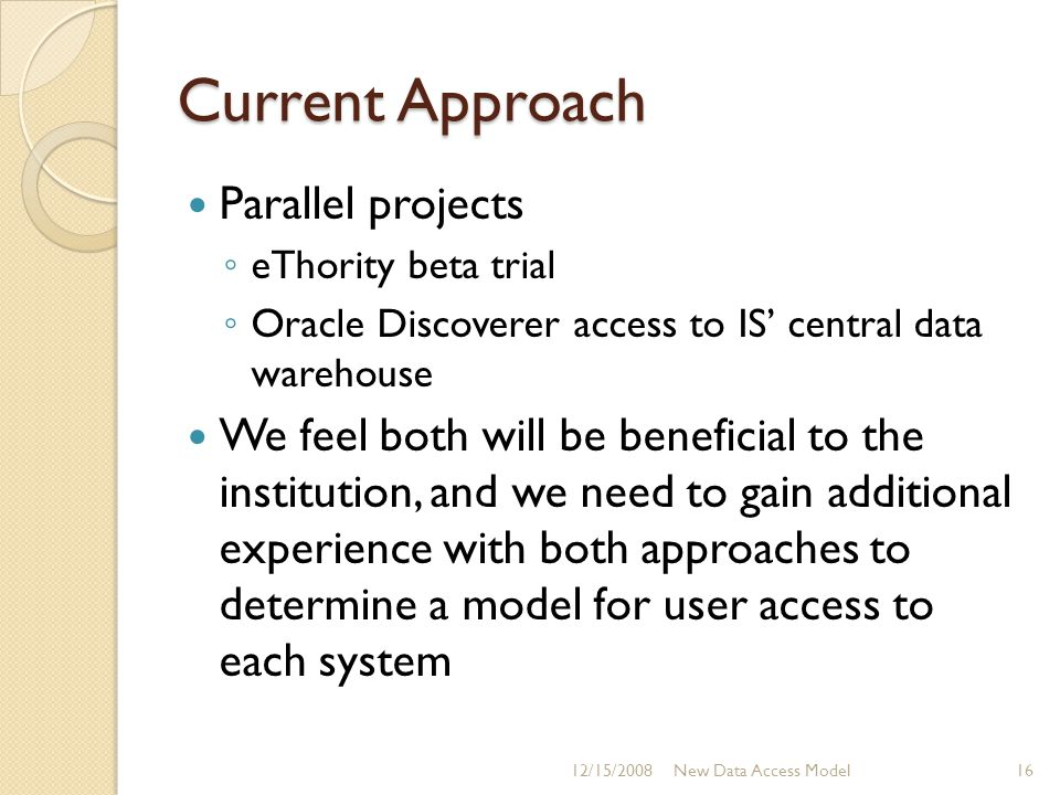 Current Approach Parallel projects ◦ eThority beta trial ◦ Oracle Discoverer access to IS' central data warehouse We feel both will be beneficial to the institution, and we need to gain additional experience with both approaches to determine a model for user access to each system 12/15/2008New Data Access Model16