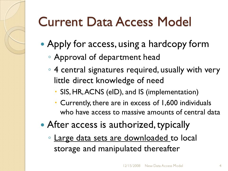 Current Data Access Model Apply for access, using a hardcopy form ◦ Approval of department head ◦ 4 central signatures required, usually with very little direct knowledge of need  SIS, HR, ACNS (eID), and IS (implementation)  Currently, there are in excess of 1,600 individuals who have access to massive amounts of central data After access is authorized, typically ◦ Large data sets are downloaded to local storage and manipulated thereafter 12/15/20084New Data Access Model