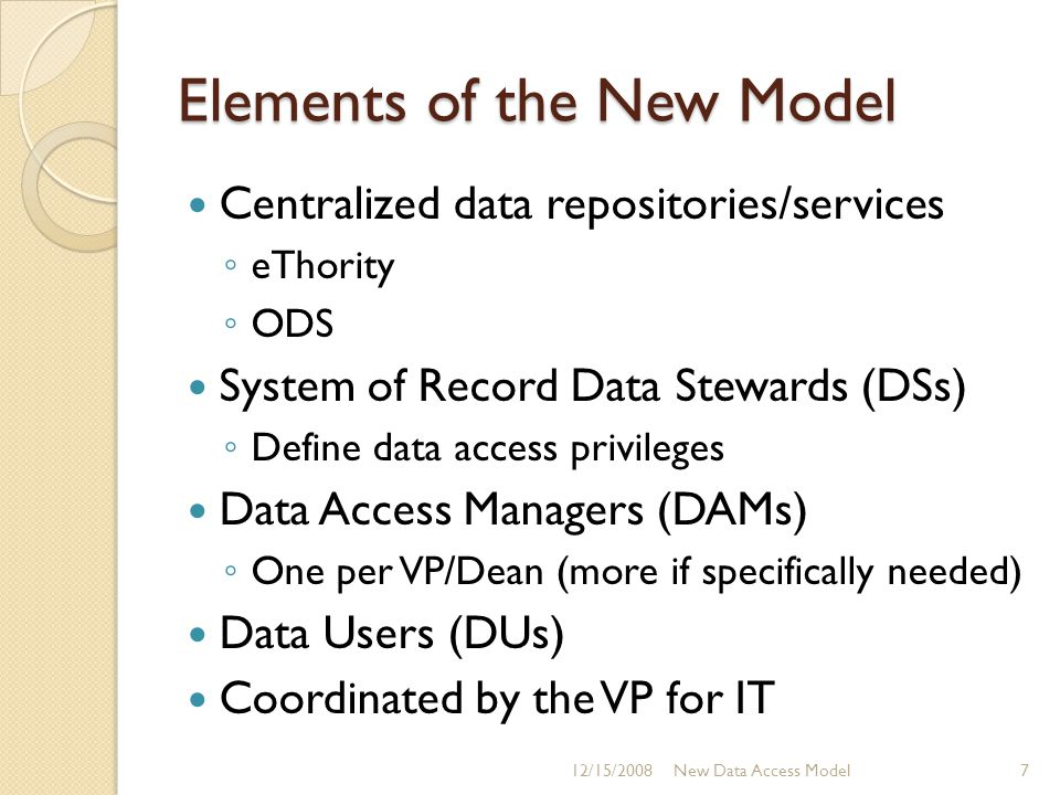 Elements of the New Model Centralized data repositories/services ◦ eThority ◦ ODS System of Record Data Stewards (DSs) ◦ Define data access privileges Data Access Managers (DAMs) ◦ One per VP/Dean (more if specifically needed) Data Users (DUs) Coordinated by the VP for IT 12/15/2008New Data Access Model7