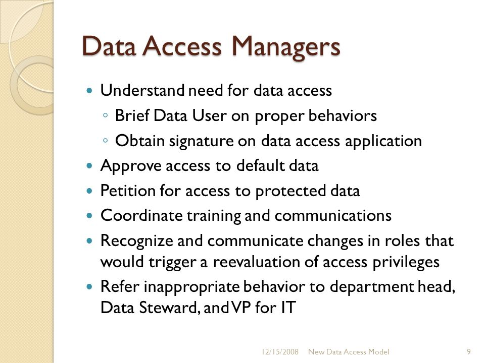 Data Access Managers Understand need for data access ◦ Brief Data User on proper behaviors ◦ Obtain signature on data access application Approve acces